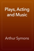 Arthur Symons - Plays, Acting and Music  artwork