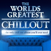 The Worlds Greatest Chillout - the Only Chill Out Album You'll Ever Need (Super Chilled Deluxe Version)