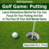 Golf Game: Putting With Self Hypnosis (Leave Distractions Behind So You Can Focus On Your Putting and Get in the Flow of Your Golf Mental Game)