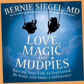 Love, Magic, and Mudpies: Raising Your Kids to Feel Loved, Be Kind, and Make a Difference (Unabridged) - Bernie Siegel mp3 listen download
