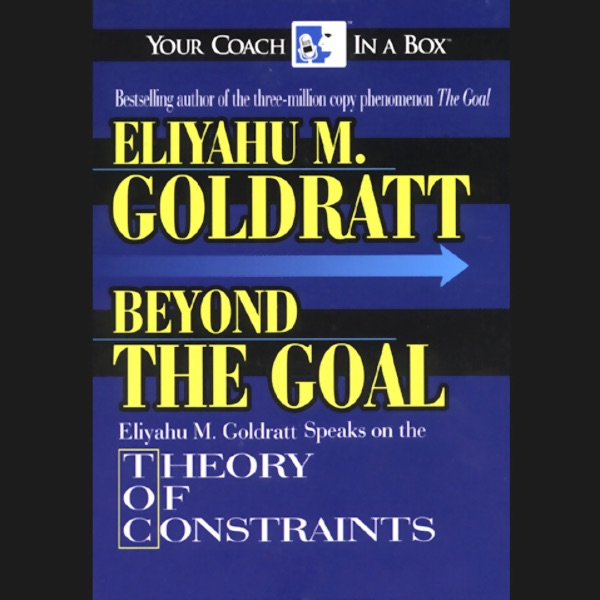 beyond the goal theory of constraints unabridged by eliyahu m  beyond the goal theory of constraints unabridged by eliyahu m goldratt on itunes