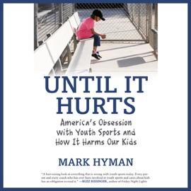 Until It Hurts: America's Obsession with Youth Sports and How It Harms Our Kids (Unabridged) - Mark Hyman, M.D. mp3 listen download