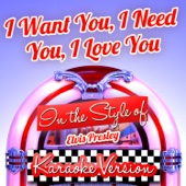 I Want You, I Need You, I Love You (In the Style of Elvis Presley) [Karaoke Version]