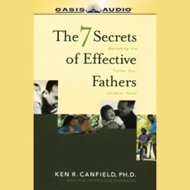 The 7 Secrets of Effective Fathers: Becoming the Father Your Children Need - Ken R. Canfield, Ph.D. mp3 listen download