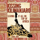 Kissing Kilimanjaro: Leaving It All on Top of Africa (Unabridged) - Daniel Dorr