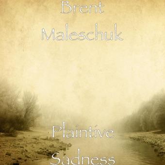 Plaintive Sadness – Brent Maleschuk