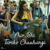 Phir Bhi Tumko Chaahungi (From