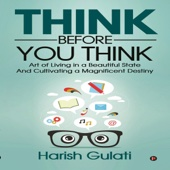 Harish Gulati - Think Before You Think: Art of Living in a Beautiful State and Cultivating a Magnificent Destiny (Unabridged)  artwork