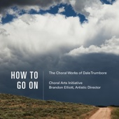 How to Go On: The Choral Works of Dale Trumbore - Choral Arts Initiative & Brandon Elliott Cover Art