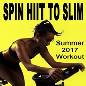 Spin H.I.I.T. To Slim (Summer 2017 Workout - Spinning the Best Indoor Cycling Music in the Mix) & DJ Mix