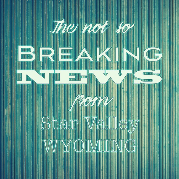 The Not So Breaking News from Star Valley, WY