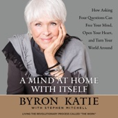 A Mind at Home with Itself: How Asking Four Questions Can Free Your Mind, Open Your Heart, and Turn Your World Around (Unabridged) - Byron Katie & Stephen Mitchell Cover Art