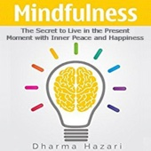 Mindfulness: The Secret to Live in the Present Moment with Inner Peace and Happiness (Unabridged) - Dharma Hazari
