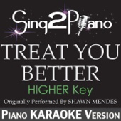 Treat You Better (Higher Key) [Originally Performed by Shawn Mendes] [Piano Karaoke Version]