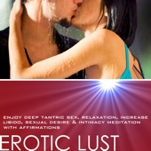 Erotic Lust: Enjoy Deep Tantric Sex Relaxation, Increase Libido, Sexual Desire & Intimacy Meditation With Affirmations