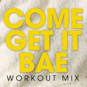 Come Get It Bae (Extended Workout Mix)