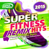 Super Fitness Remix Hits 2015 - Pumping Fitness Beats - Remixed for Keep Fit, Running, Exercise & Gym