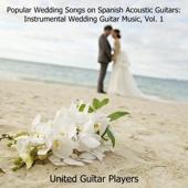 Popular Wedding Songs on Spanish Acoustic Guitars: Instrumental Wedding Guitar Music, Vol. 1 - United Guitar Players