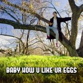Baby How U Like Ur Eggs