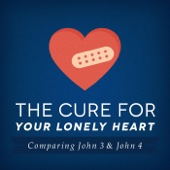 The Cure for Your Lonely Heart: Comparing John 3 & John 4