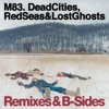 Dead Cities, Red Seas & Lost Ghosts - Remixes & B-Sides, M83