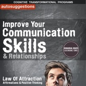 Improve Your Communication Skills & Relationships: Autosuggestions, Law of Attraction Affirmations & Positive Thinking