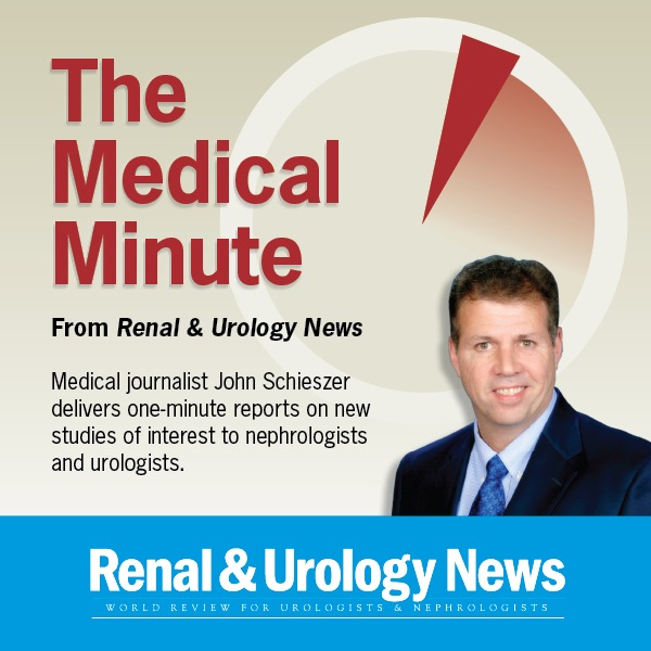 The Medical Minute from Renal & Urology News