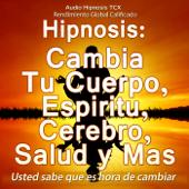 Hipnosis: Cambia Tu Cuerpo, Espiritu, Cerebro, Salud y Mas
