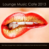 Lounge Music Cafe 2013 (New Sexy Lounge Music Collection Compiled By Color Del Mar De Mi Ventana)