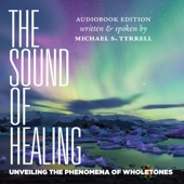 Michael S. Tyrrell - The Sound of Healing: Unveiling the Phenomena of Wholetones (Unabridged)  artwork