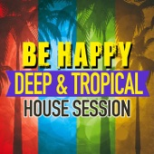 Be Happy (Deep & Tropical House Session)