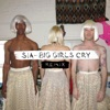 Big Girls Cry (The Remixes) - EP, Sia