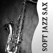 Soft Jazz Sax: The Best Relaxing Instrumental Music, Sexy Songs, Happy Life & Well Being, Chill Out, Smooth Background Instrumental