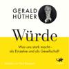 Würde: Was uns stark macht - als Einzelne und als Gesellschaft - Gerald Hüther