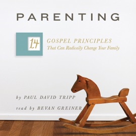 Parenting: The 14 Gospel Principles That Can Radically Change Your Family (Unabridged) - Paul David Tripp mp3 listen download
