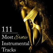 111 Most Erotic Instrumental Tracks: Sensual Music to Help You Unlock Secrets of Erotic Pleasure, Tantric Atmosphere, Sexy New Age for Romance & Lovemaking, Sexual Healing