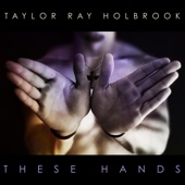 These Hands - Taylor Ray Holbrook