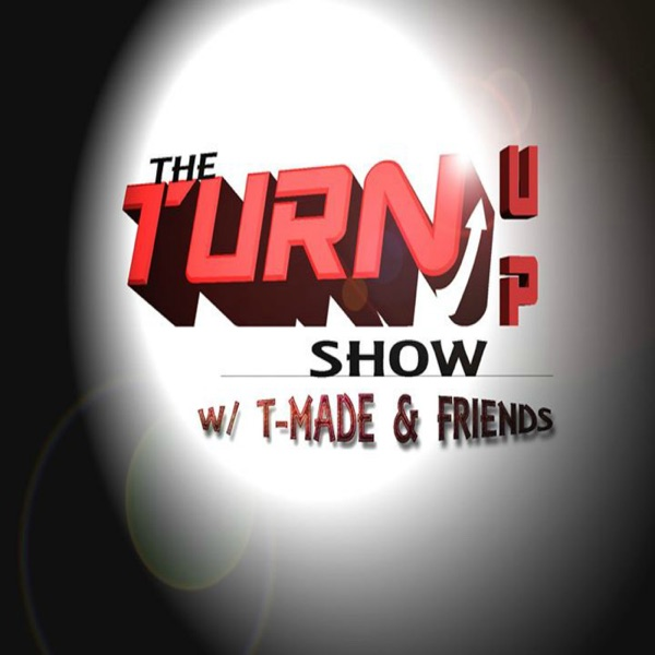 The Turn Up Show w/ T-Made and Friends Podcast