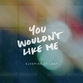 You Wouldn't Like Me - Sleeping At Last