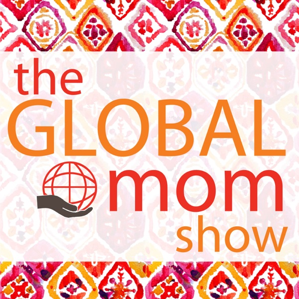 The Global Mom Show: The Podcast for Moms with Global Worldviews