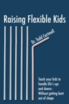 Raising Flexible Kids Teach Kids To Handle The Ups And Downs Of Life--without Getting Bent Out Of Shape