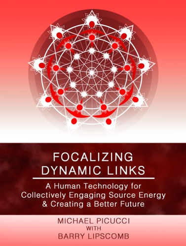 Focalizing Dynamic Links A Human Technology for Collectively Engaging Source Energy  Creating A Better Future