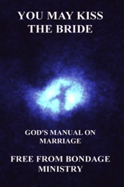 You May Kiss The Bride. God's Manual On Marriage. - Free From Bondage Ministry Book
