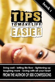 TIPS TO MAKE LIFE EASIER: LIVING WELL, LETTING LIFE FLOW, LIGHTENING UP, LAUGHING MORE, LOVING WITH ALL YOUR HEART