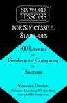 Six-Word Lessons For Successful Start-Ups 100 Lessons To Guide Your Company To Success