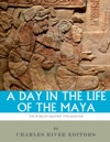 A Day In The Life Of The Maya History Culture And Daily Life In The Mayan Empire