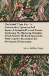 The Model T Ford Car - Its Construction Operation And Repair A Complete Practical Treatise Explaining The Operating Principles Of All Parts Of The Ford Automobile With Complete Instructions For Driving And Maintenance