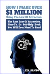 How I Made Over 1 Million Using The Law Of Attraction The Last Law Of Attraction How-To Or Self-Help Book You Will Ever Need To Read