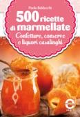 500 ricette di marmellate, confetture, conserve e liquori casalinghi