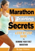 Marathon Training Secrets: A Step By Step Guide To Running Your First Marathon